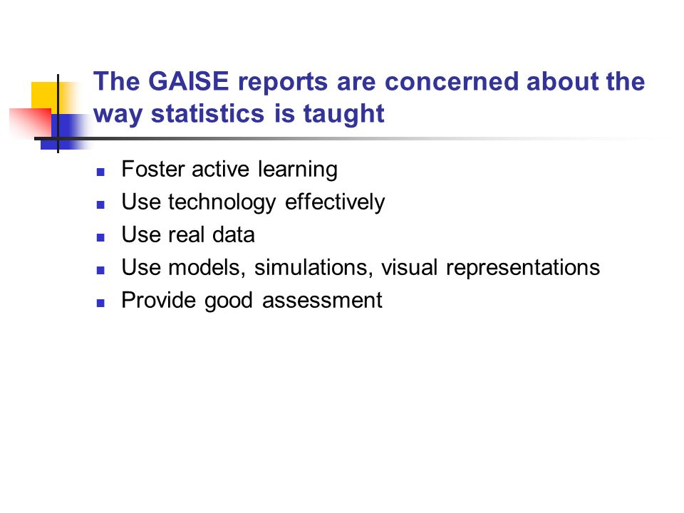 GAISE reports indirectly provide a framework for preparing teachers of statistics n Teachers need to be prepared to: Foster active learning Use technology effectively Use real data Use models, simulations, visual representations Provide good assessment