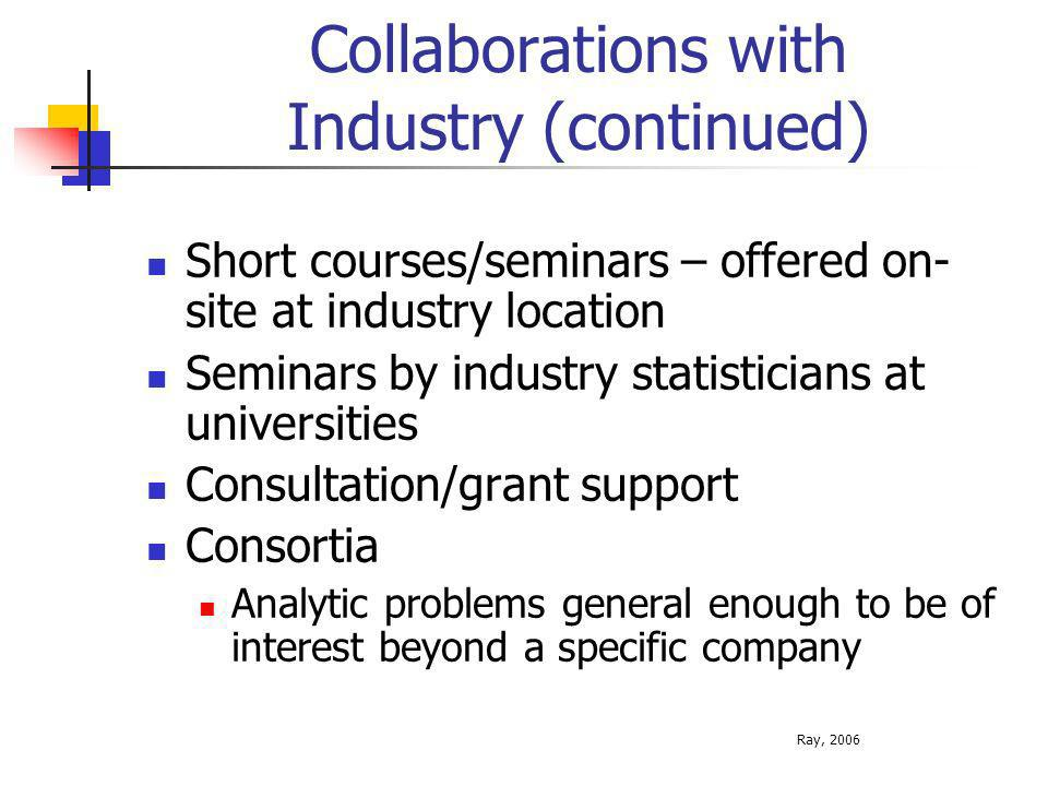 Collaborations with Industry (continued) Short courses/seminars – offered on- site at industry location Seminars by industry statisticians at universities Consultation/grant support Consortia Analytic problems general enough to be of interest beyond a specific company Ray, 2006