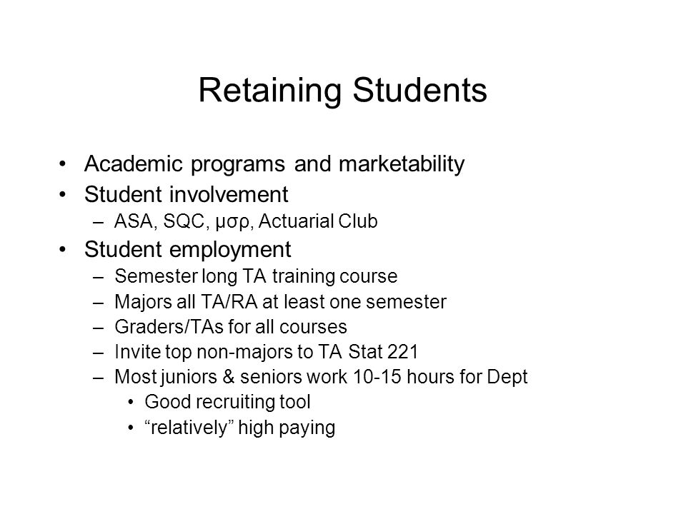 Retaining Students Academic programs and marketability Student involvement –ASA, SQC, μσρ, Actuarial Club Student employment –Semester long TA training course –Majors all TA/RA at least one semester –Graders/TAs for all courses –Invite top non-majors to TA Stat 221 –Most juniors & seniors work 10-15 hours for Dept Good recruiting tool relatively high paying