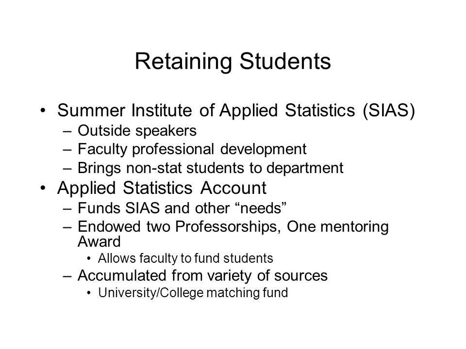 Retaining Students Summer Institute of Applied Statistics (SIAS) –Outside speakers –Faculty professional development –Brings non-stat students to department Applied Statistics Account –Funds SIAS and other needs –Endowed two Professorships, One mentoring Award Allows faculty to fund students –Accumulated from variety of sources University/College matching fund