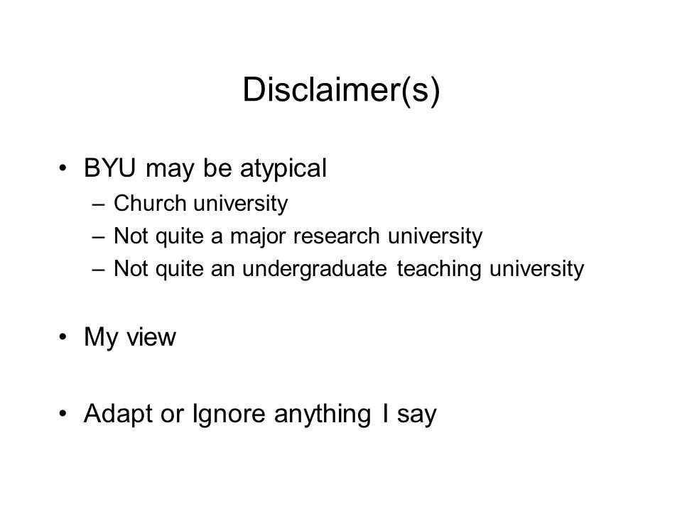 Disclaimer(s) BYU may be atypical –Church university –Not quite a major research university –Not quite an undergraduate teaching university My view Adapt or Ignore anything I say