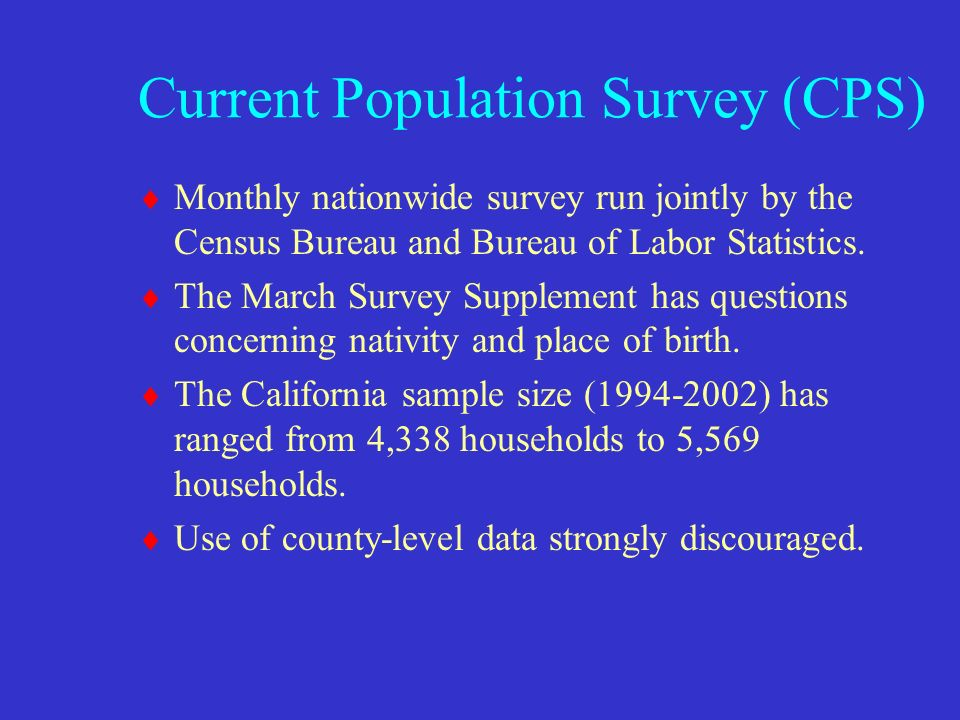 Current Population Survey (CPS) Monthly nationwide survey run jointly by the Census Bureau and Bureau of Labor Statistics.