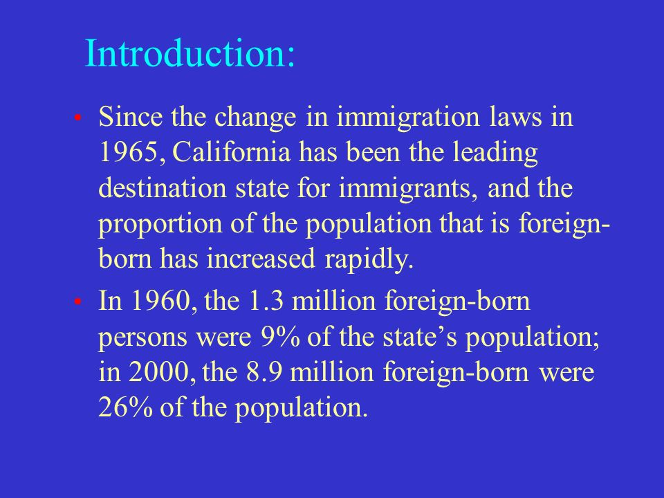 Introduction: Since the change in immigration laws in 1965, California has been the leading destination state for immigrants, and the proportion of the population that is foreign- born has increased rapidly.