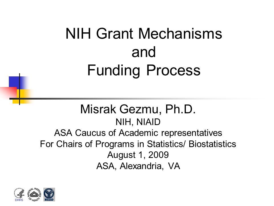NIH Grant Mechanisms and Funding Process Misrak Gezmu, Ph.D. NIH, NIAID ASA Caucus of Academic representatives For Chairs of Programs in Statistics/ B