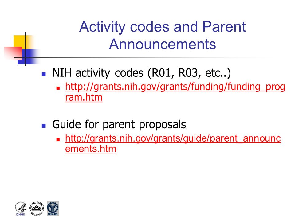Activity codes and Parent Announcements NIH activity codes (R01, R03, etc..) http://grants.nih.gov/grants/funding/funding_prog ram.htm http://grants.n