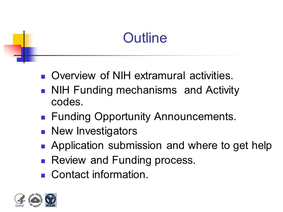 Outline Overview of NIH extramural activities. NIH Funding mechanisms and Activity codes. Funding Opportunity Announcements. New Investigators Applica