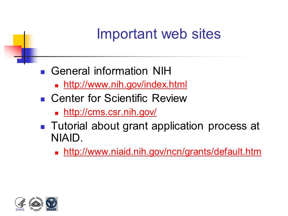 Important web sites General information NIH http://www.nih.gov/index.html Center for Scientific Review http://cms.csr.nih.gov/ Tutorial about grant ap