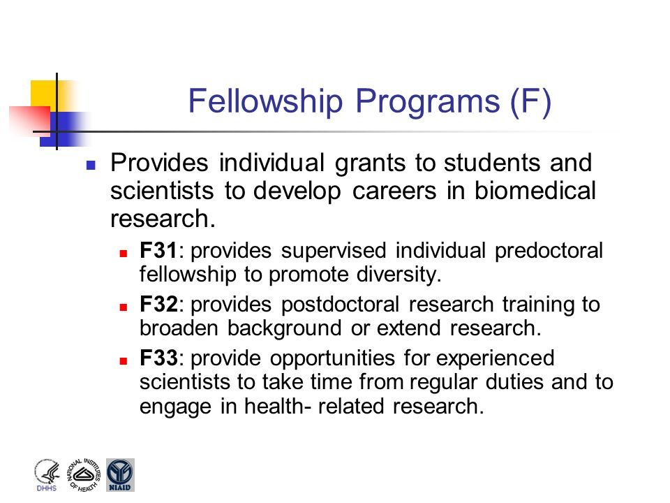 Fellowship Programs (F) Provides individual grants to students and scientists to develop careers in biomedical research. F31: provides supervised indi