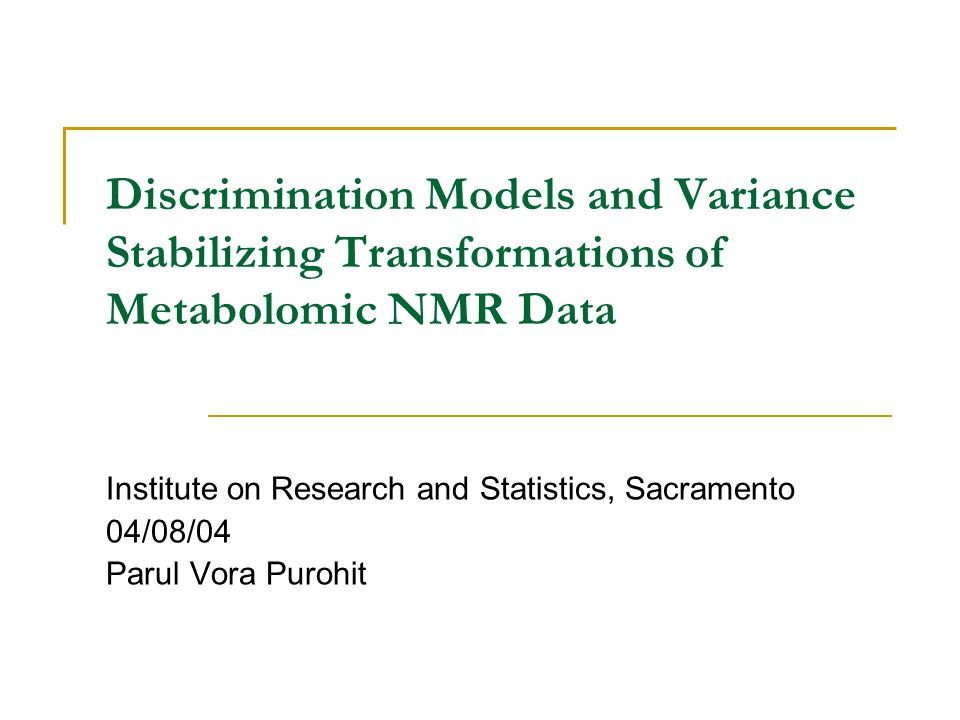 Discrimination Models and Variance Stabilizing Transformations of Metabolomic NMR Data Institute on Research and Statistics, Sacramento 04/08/04 Parul