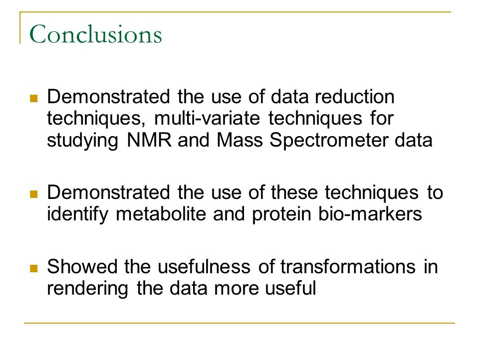 Conclusions Demonstrated the use of data reduction techniques, multi-variate techniques for studying NMR and Mass Spectrometer data Demonstrated the u
