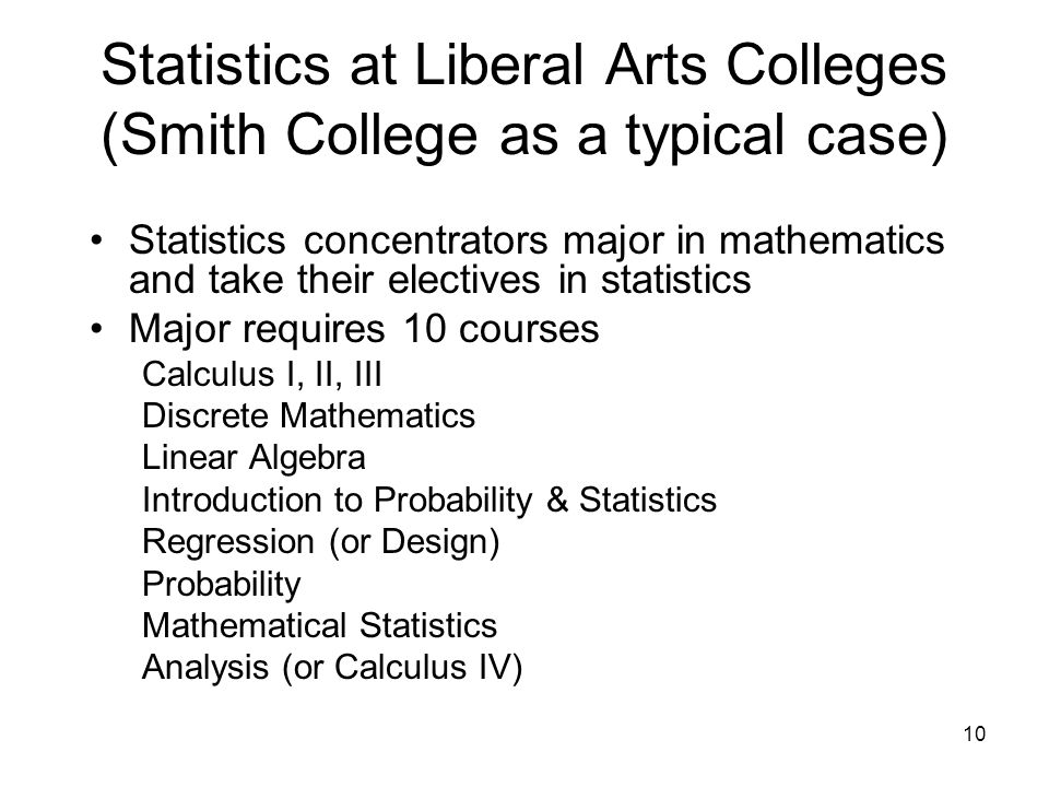 10 Statistics at Liberal Arts Colleges (Smith College as a typical case) Statistics concentrators major in mathematics and take their electives in statistics Major requires 10 courses Calculus I, II, III Discrete Mathematics Linear Algebra Introduction to Probability & Statistics Regression (or Design) Probability Mathematical Statistics Analysis (or Calculus IV)
