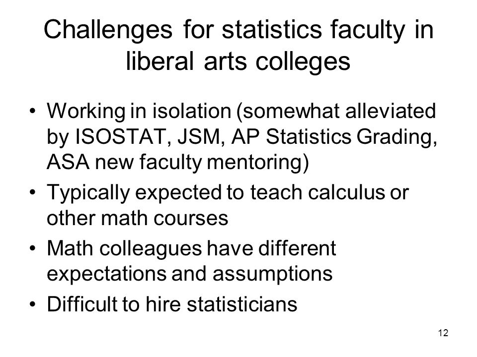 12 Challenges for statistics faculty in liberal arts colleges Working in isolation (somewhat alleviated by ISOSTAT, JSM, AP Statistics Grading, ASA new faculty mentoring) Typically expected to teach calculus or other math courses Math colleagues have different expectations and assumptions Difficult to hire statisticians