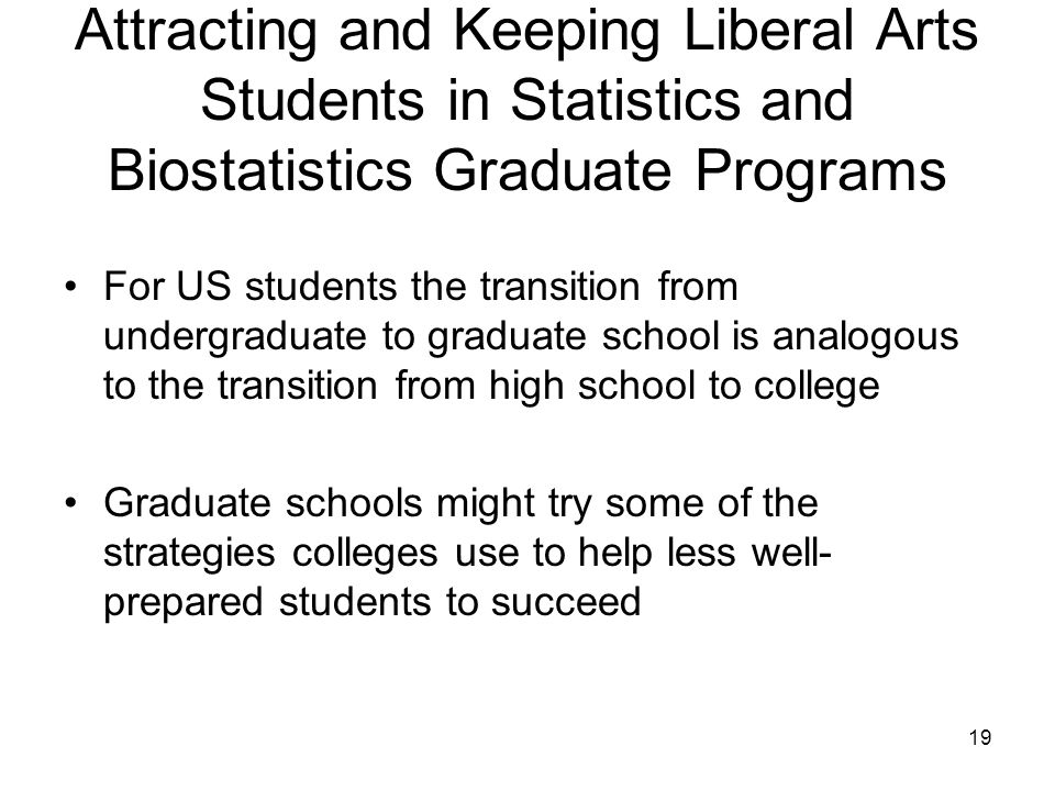 19 Attracting and Keeping Liberal Arts Students in Statistics and Biostatistics Graduate Programs For US students the transition from undergraduate to graduate school is analogous to the transition from high school to college Graduate schools might try some of the strategies colleges use to help less well- prepared students to succeed