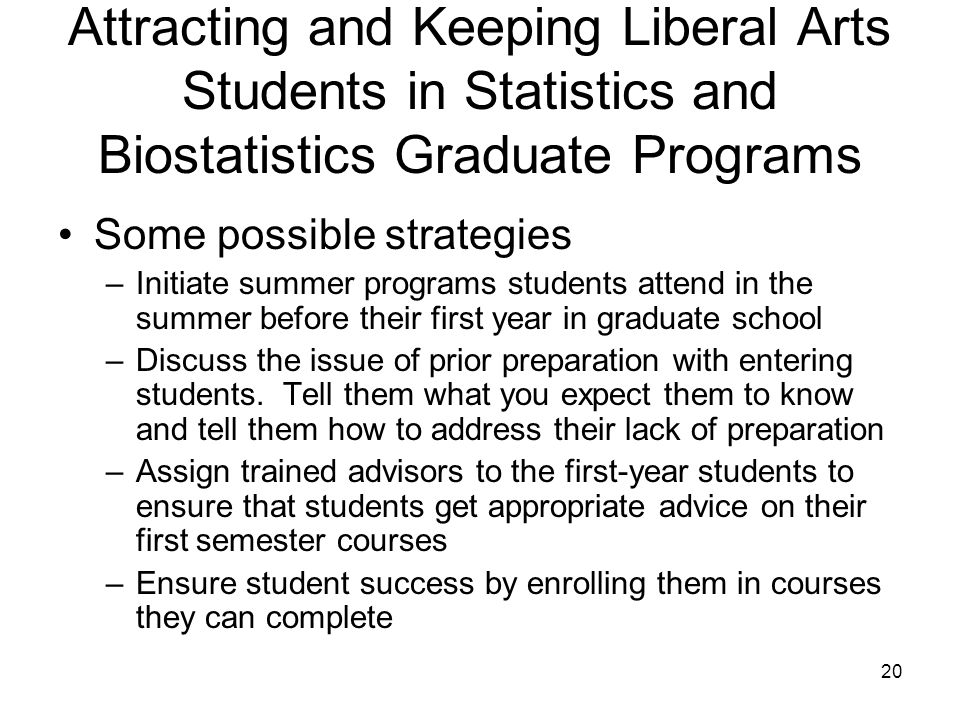 20 Attracting and Keeping Liberal Arts Students in Statistics and Biostatistics Graduate Programs Some possible strategies –Initiate summer programs students attend in the summer before their first year in graduate school –Discuss the issue of prior preparation with entering students.