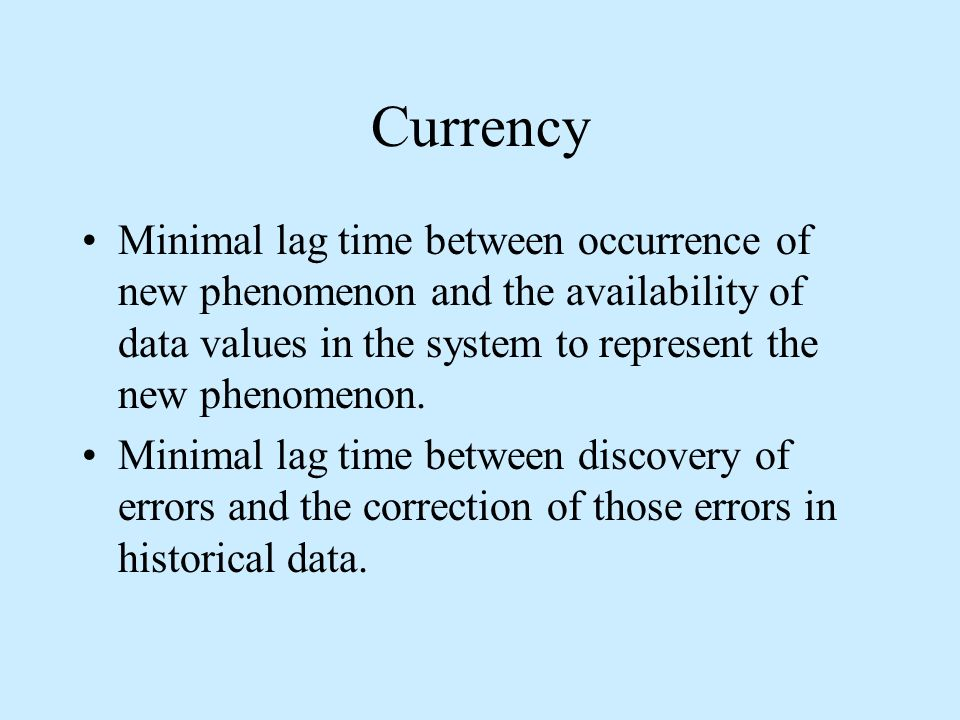 Currency Minimal lag time between occurrence of new phenomenon and the availability of data values in the system to represent the new phenomenon.