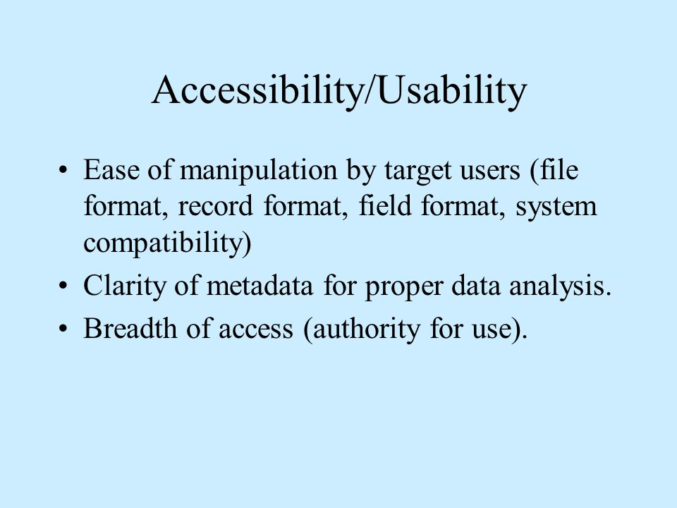 Accessibility/Usability Ease of manipulation by target users (file format, record format, field format, system compatibility) Clarity of metadata for proper data analysis.