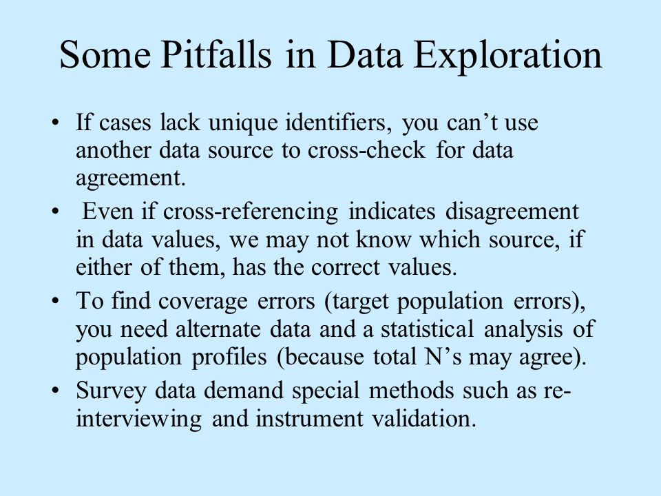 Some Pitfalls in Data Exploration If cases lack unique identifiers, you cant use another data source to cross-check for data agreement.