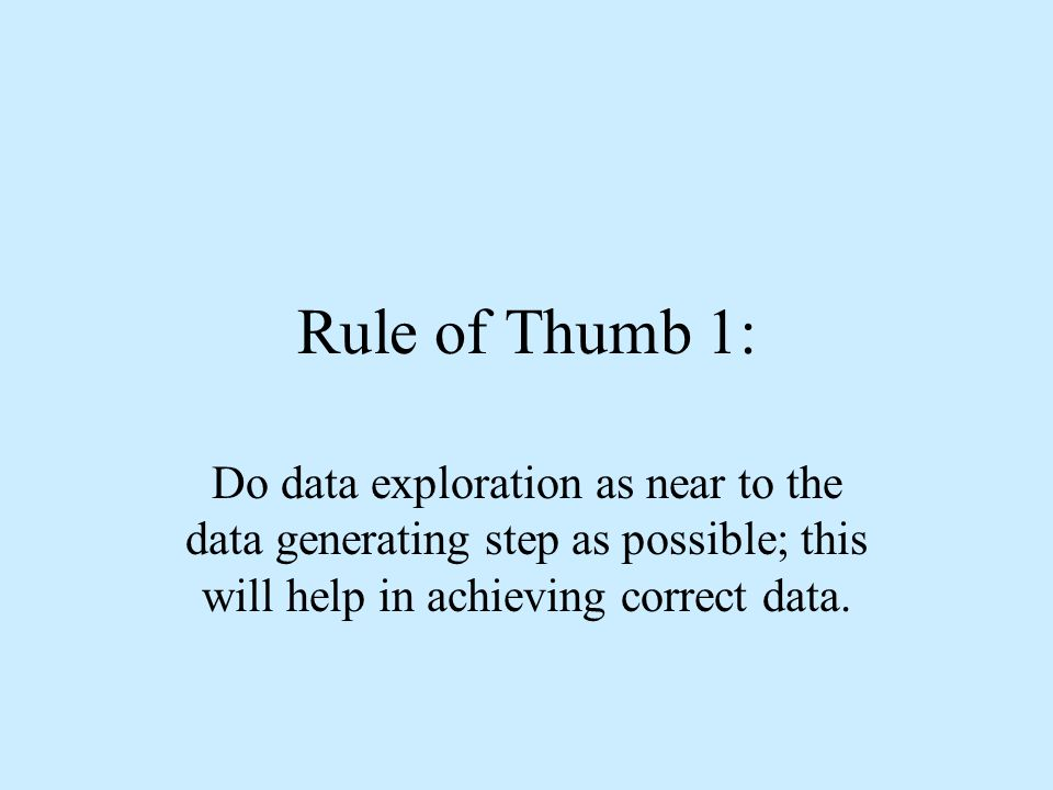 Rule of Thumb 1: Do data exploration as near to the data generating step as possible; this will help in achieving correct data.