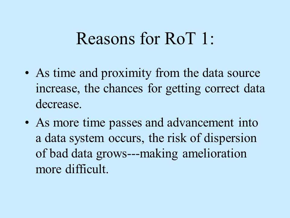 Reasons for RoT 1: As time and proximity from the data source increase, the chances for getting correct data decrease.