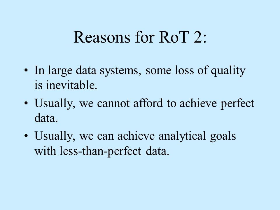 Reasons for RoT 2: In large data systems, some loss of quality is inevitable.