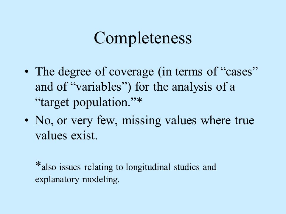 Completeness The degree of coverage (in terms of cases and of variables) for the analysis of a target population.* No, or very few, missing values where true values exist.