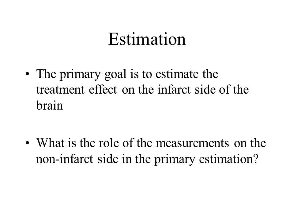 Estimation The primary goal is to estimate the treatment effect on the infarct side of the brain What is the role of the measurements on the non-infar