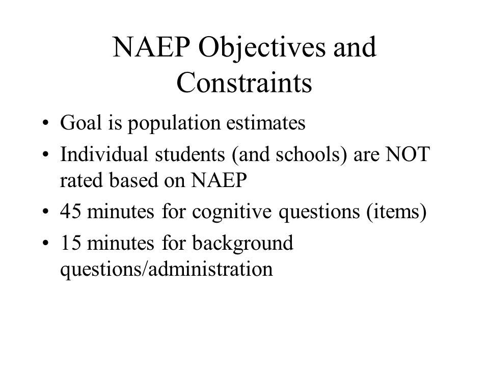 NAEP Objectives and Constraints Goal is population estimates Individual students (and schools) are NOT rated based on NAEP 45 minutes for cognitive qu