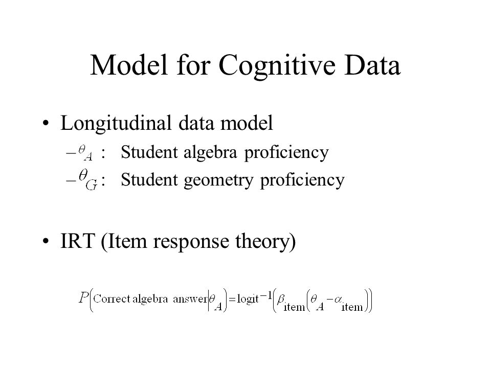 Model for Cognitive Data Longitudinal data model – : Student algebra proficiency – : Student geometry proficiency IRT (Item response theory)