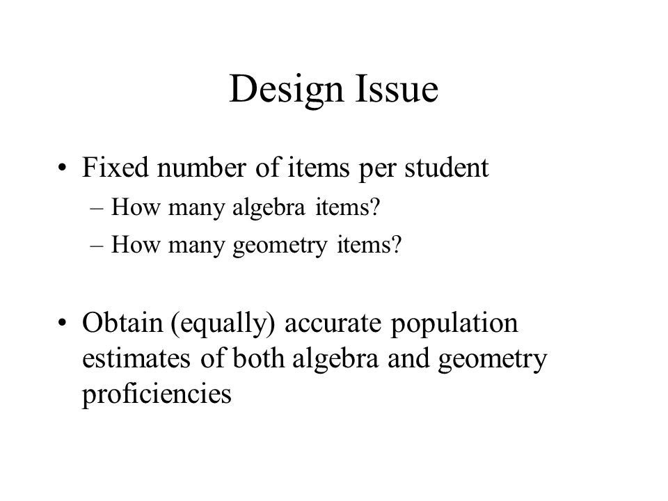 Design Issue Fixed number of items per student –How many algebra items? –How many geometry items? Obtain (equally) accurate population estimates of bo