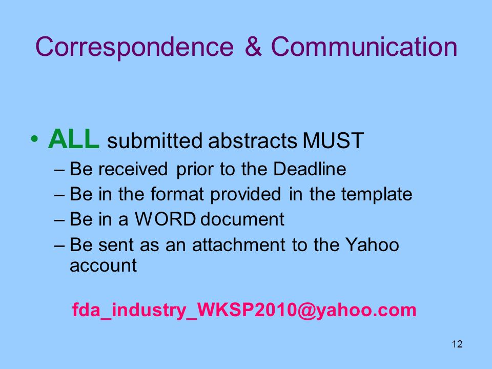 12 Correspondence & Communication ALL submitted abstracts MUST –Be received prior to the Deadline –Be in the format provided in the template –Be in a
