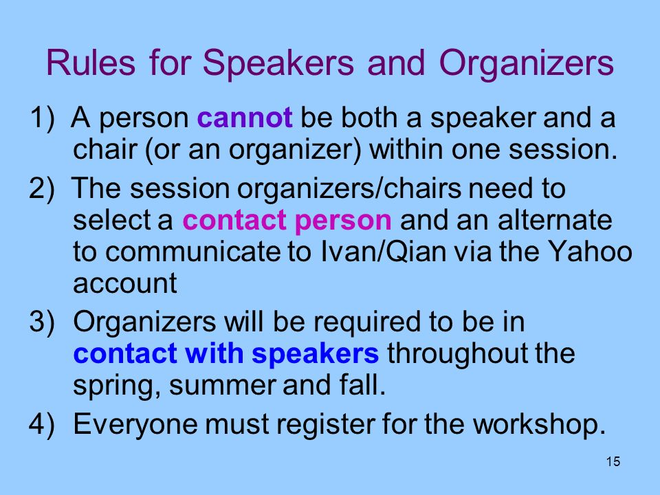 15 Rules for Speakers and Organizers 1) A person cannot be both a speaker and a chair (or an organizer) within one session. 2) The session organizers/