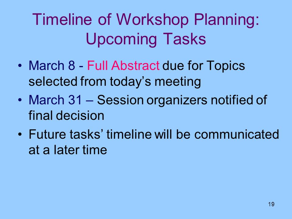 19 Timeline of Workshop Planning: Upcoming Tasks March 8 - Full Abstract due for Topics selected from todays meeting March 31 – Session organizers not