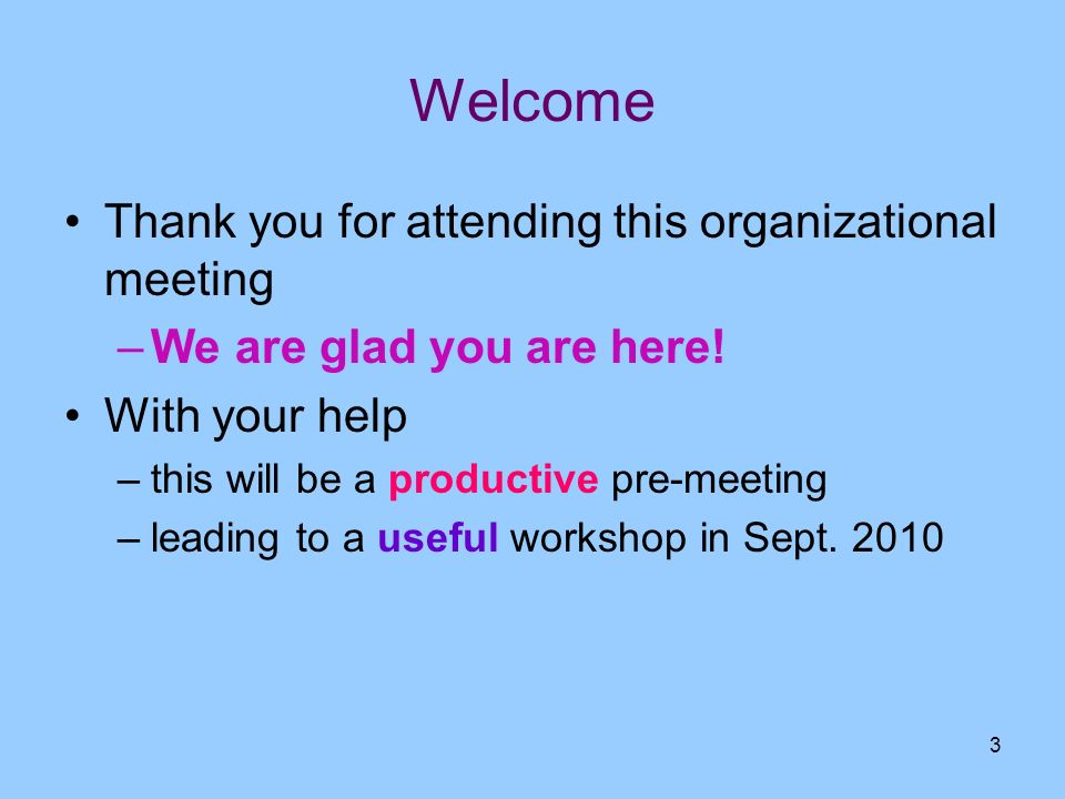 3 Welcome Thank you for attending this organizational meeting –We are glad you are here! With your help –this will be a productive pre-meeting –leadin