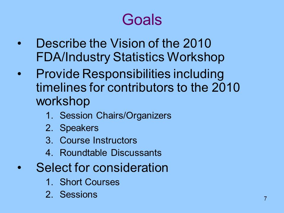 7 Goals Describe the Vision of the 2010 FDA/Industry Statistics Workshop Provide Responsibilities including timelines for contributors to the 2010 wor