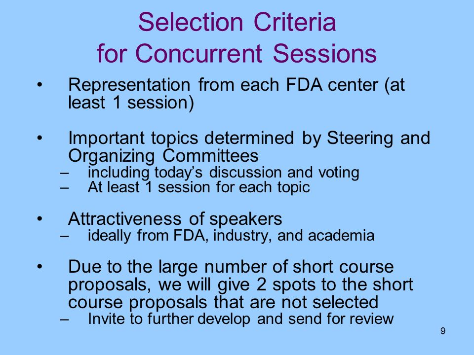 9 Selection Criteria for Concurrent Sessions Representation from each FDA center (at least 1 session) Important topics determined by Steering and Orga