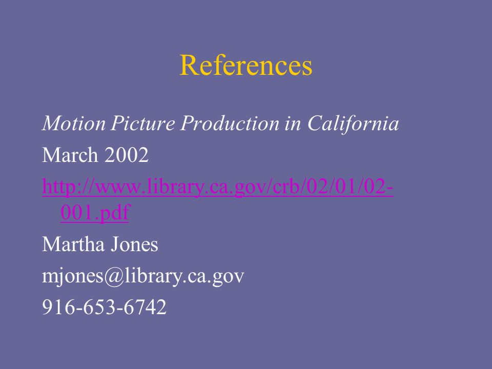 References Motion Picture Production in California March 2002 http://www.library.ca.gov/crb/02/01/02- 001.pdf Martha Jones mjones@library.ca.gov 916-653-6742