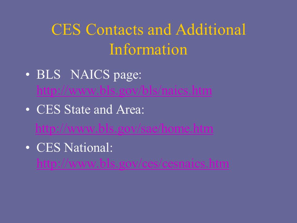 CES Contacts and Additional Information BLS NAICS page: http://www.bls.gov/bls/naics.htm http://www.bls.gov/bls/naics.htm CES State and Area: http://www.bls.gov/sae/home.htm CES National: http://www.bls.gov/ces/cesnaics.htm http://www.bls.gov/ces/cesnaics.htm