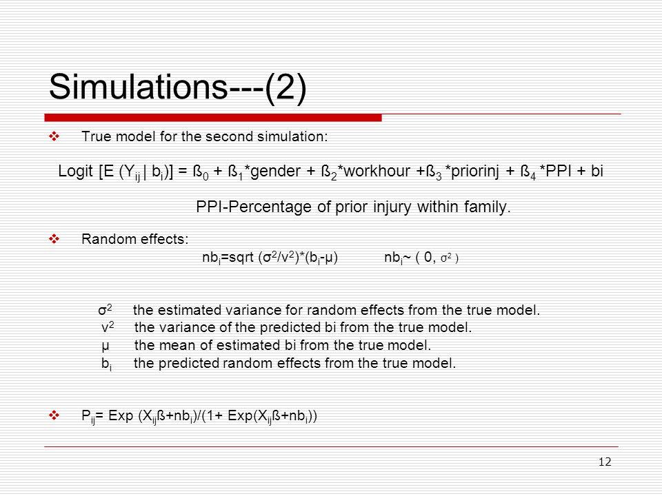 12 Simulations---(2) True model for the second simulation: Logit [E (Y ij | b i )] = ß 0 + ß 1 *gender + ß 2 *workhour +ß 3 *priorinj + ß 4 *PPI + bi
