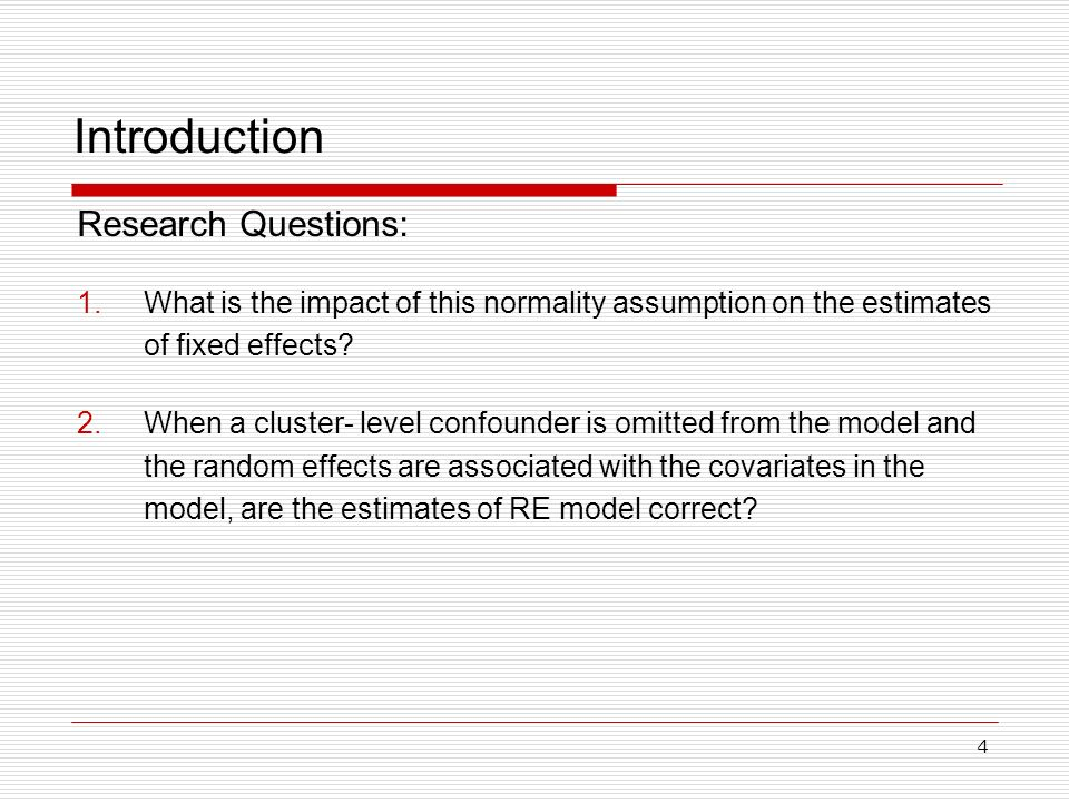 4 Introduction Research Questions: 1.What is the impact of this normality assumption on the estimates of fixed effects? 2.When a cluster- level confou