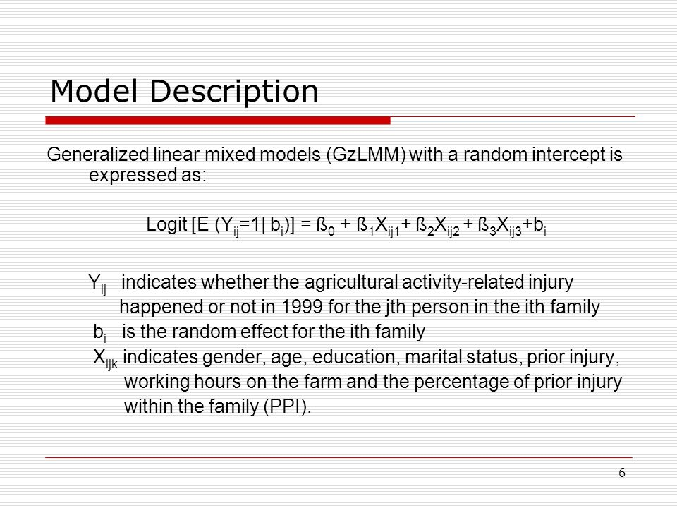 6 Model Description Generalized linear mixed models (GzLMM) with a random intercept is expressed as: Logit [E (Y ij =1| b i )] = ß 0 + ß 1 X ij1 + ß 2 X ij2 + ß 3 X ij3 +b i Y ij indicates whether the agricultural activity-related injury happened or not in 1999 for the jth person in the ith family b i is the random effect for the ith family X ijk indicates gender, age, education, marital status, prior injury, working hours on the farm and the percentage of prior injury within the family (PPI).