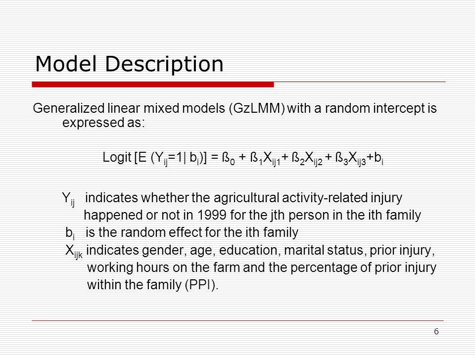 6 Model Description Generalized linear mixed models (GzLMM) with a random intercept is expressed as: Logit [E (Y ij =1| b i )] = ß 0 + ß 1 X ij1 + ß 2