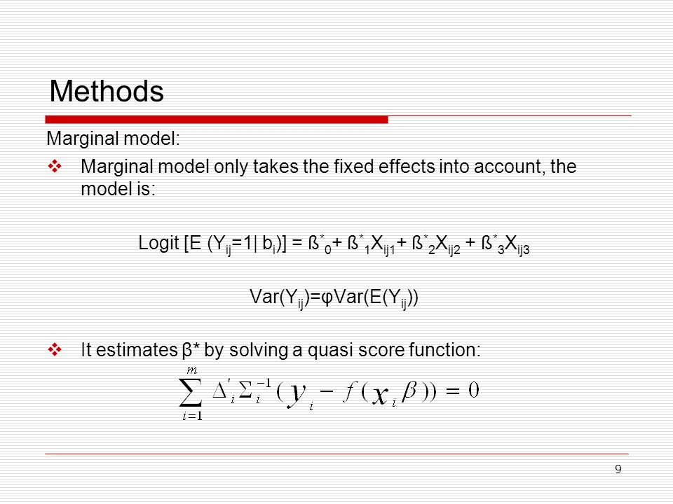 9 Methods Marginal model only takes the fixed effects into account, the model is: Logit [E (Y ij =1| b i )] = ß * 0 + ß * 1 X ij1 + ß * 2 X ij2 + ß *