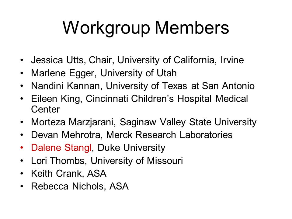 Workgroup Members Jessica Utts, Chair, University of California, Irvine Marlene Egger, University of Utah Nandini Kannan, University of Texas at San Antonio Eileen King, Cincinnati Childrens Hospital Medical Center Morteza Marzjarani, Saginaw Valley State University Devan Mehrotra, Merck Research Laboratories Dalene Stangl, Duke University Lori Thombs, University of Missouri Keith Crank, ASA Rebecca Nichols, ASA