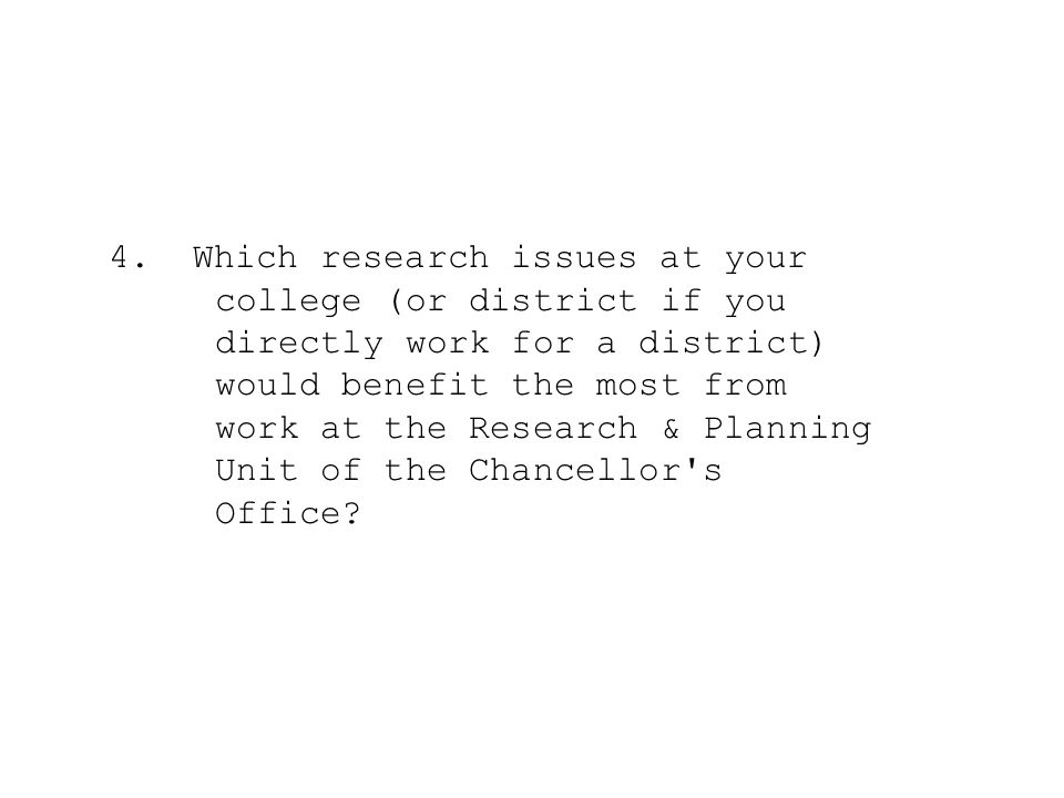4. Which research issues at your college (or district if you directly work for a district) would benefit the most from work at the Research & Planning