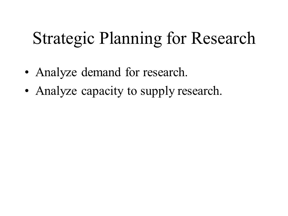 Strategic Planning for Research Analyze demand for research. Analyze capacity to supply research.