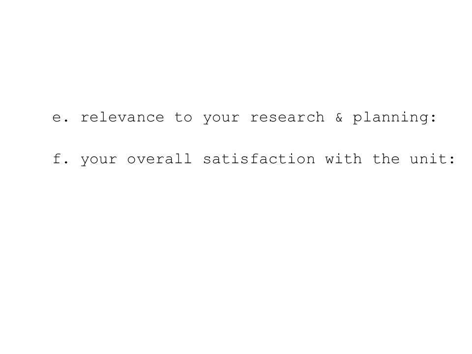 e. relevance to your research & planning: f. your overall satisfaction with the unit: