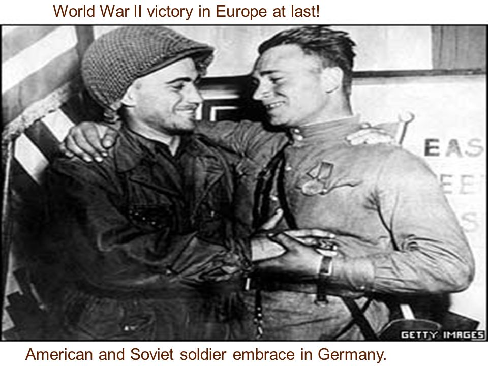 World War II victory in Europe at last! American and Soviet soldier embrace in Germany.