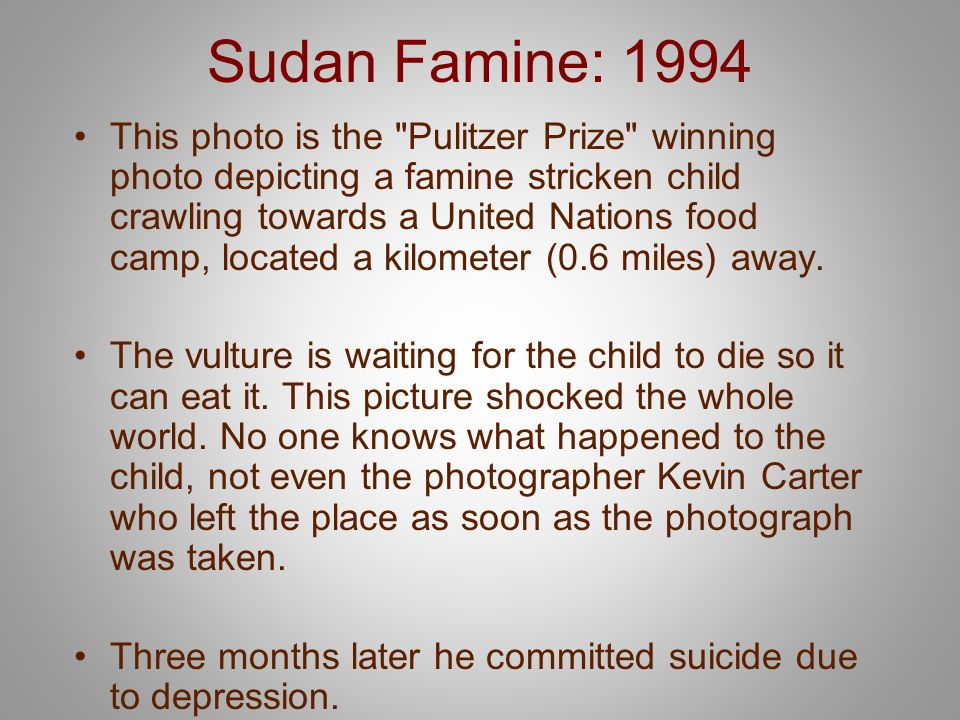 Sudan Famine: 1994 This photo is the Pulitzer Prize winning photo depicting a famine stricken child crawling towards a United Nations food camp, located a kilometer (0.6 miles) away.