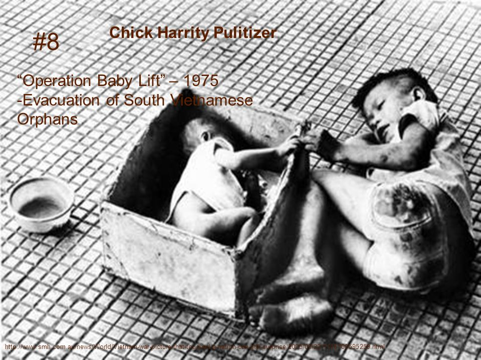 http://www.smh.com.au/news/World/Vietnam-war-picture-that-touched-a-nation-can-still-surprise/2005/05/22/1116700595259.html #8 Chick Harrity Pulitizer Operation Baby Lift – 1975 -Evacuation of South Vietnamese Orphans