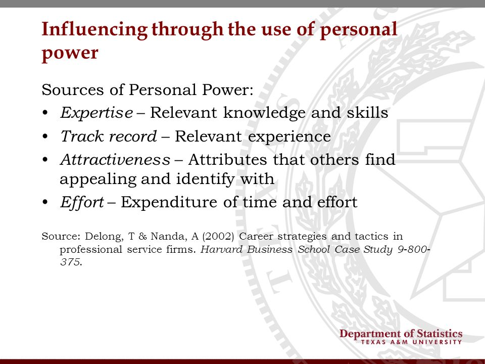 Influencing through the use of personal power Sources of Personal Power: Expertise – Relevant knowledge and skills Track record – Relevant experience Attractiveness – Attributes that others find appealing and identify with Effort – Expenditure of time and effort Source: Delong, T & Nanda, A (2002) Career strategies and tactics in professional service firms.